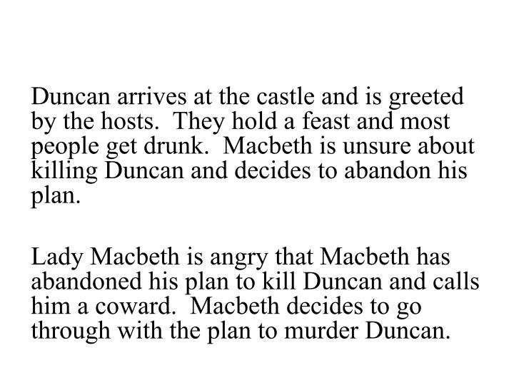 Duncan arrives at the castle and is greeted by the hosts.  They hold a feast and most people get drunk.  Macbeth is unsure about killing Duncan and decides to abandon his plan.