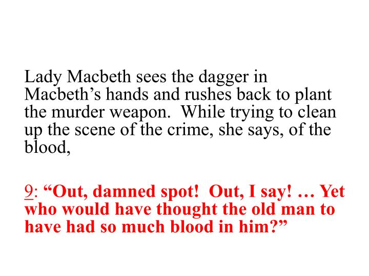 Lady Macbeth sees the dagger in Macbeth's hands and rushes back to plant the murder weapon.  While trying to clean up the scene of the crime, she says, of the blood,