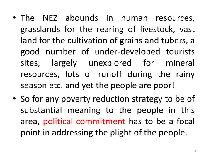 The NEZ abounds in human resources, grasslands for the rearing of livestock, vast land for the cultivation of grains and tubers, a good number of under-developed tourists sites, largely unexplored for mineral resources, lots of runoff during the rainy season etc. and yet the people are poor!
