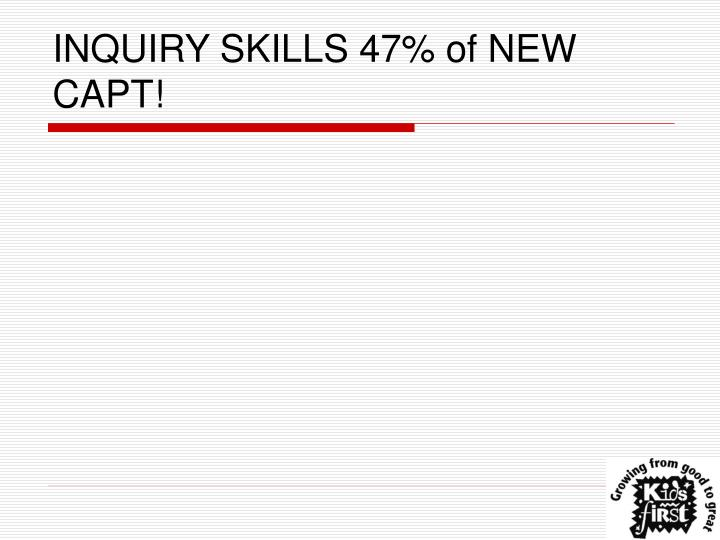 INQUIRY SKILLS 47% of NEW CAPT!