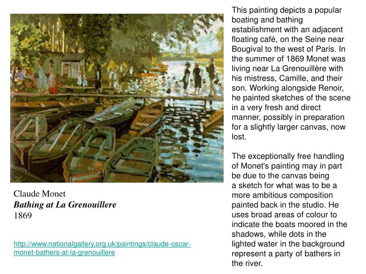 This painting depicts a popular boating and bathing establishment with an adjacent floating café, on the Seine near Bougival to the west of Paris. In the summer of 1869 Monet was living near La Grenouillère with his mistress, Camille, and their son. Working alongsideRenoir, he painted sketches of the scene in a very fresh and direct manner, possibly in preparation for a slightly larger canvas, now lost.