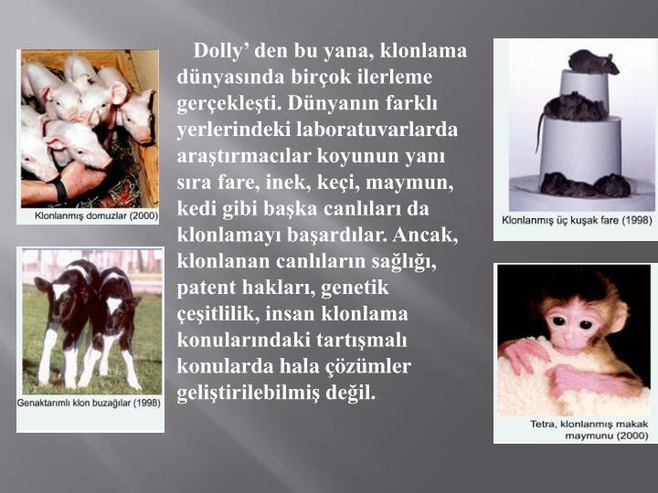 Dolly' den bu yana, klonlama dünyasında birçok ilerleme gerçekleşti. Dünyanın farklı yerlerindeki laboratuvarlarda araştırmacılar koyunun yanı sıra fare, inek, keçi, maymun, kedi gibi başka canlıları da klonlamayı başardılar. Ancak, klonlanan canlıların sağlığı, patent hakları, genetik çeşitlilik, insan klonlama konularındaki tartışmalı konularda hala çözümler geliştirilebilmiş değil.
