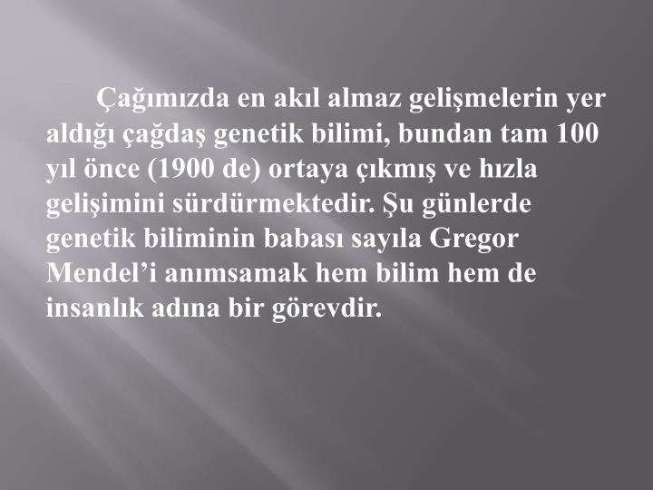Çağımızda en akıl almaz gelişmelerin yer aldığı çağdaş genetik bilimi, bundan tam 100 yıl önce (1900 de) ortaya çıkmış ve hızla gelişimini sürdürmektedir. Şu günlerde genetik biliminin babası sayıla Gregor Mendel'i anımsamak hem bilim hem de insanlık adına bir görevdir.
