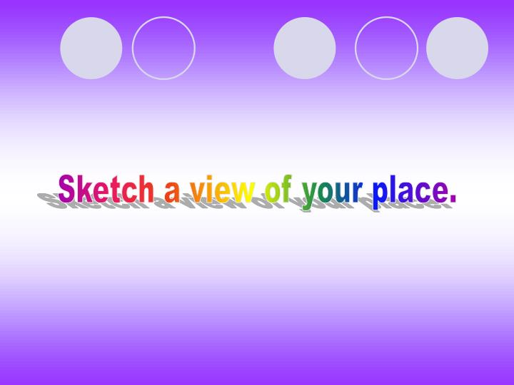 Sketch a view of your place.