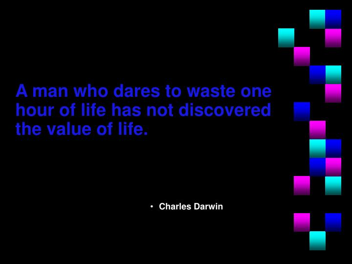 A man who dares to waste one hour of life has not discovered the value of life.