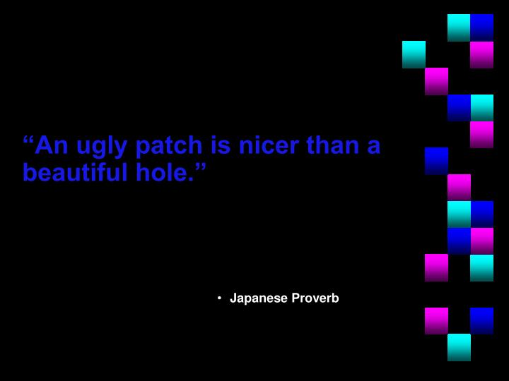 """An ugly patch is nicer than a beautiful hole."""