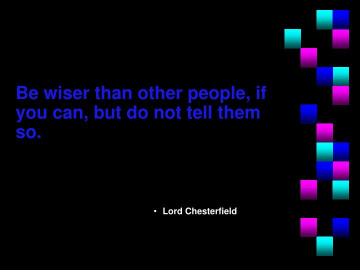 Be wiser than other people, if you can, but do not tell them so.