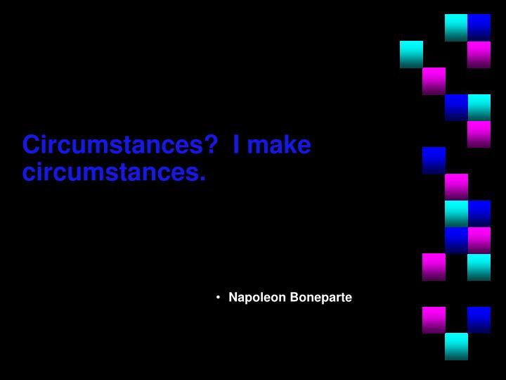 Circumstances?  I make circumstances.