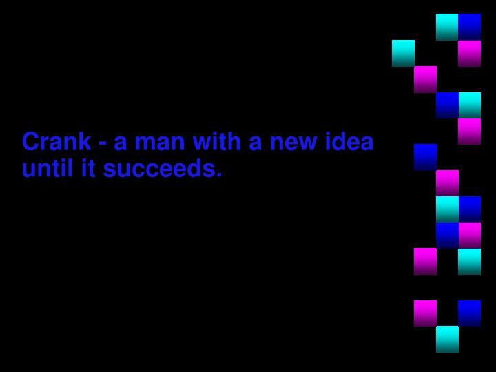 Crank - a man with a new idea until it succeeds.
