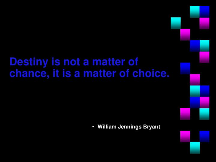 Destiny is not a matter of chance, it is a matter of choice.