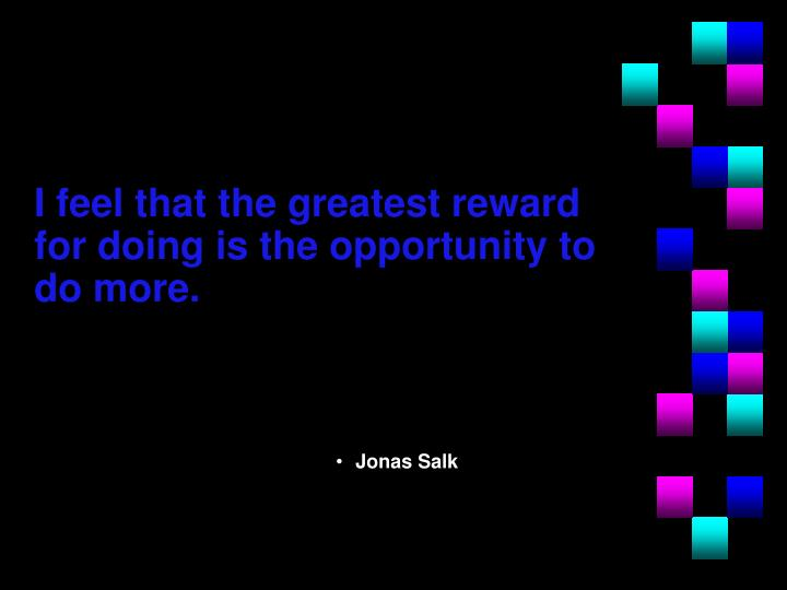 I feel that the greatest reward for doing is the opportunity to do more.
