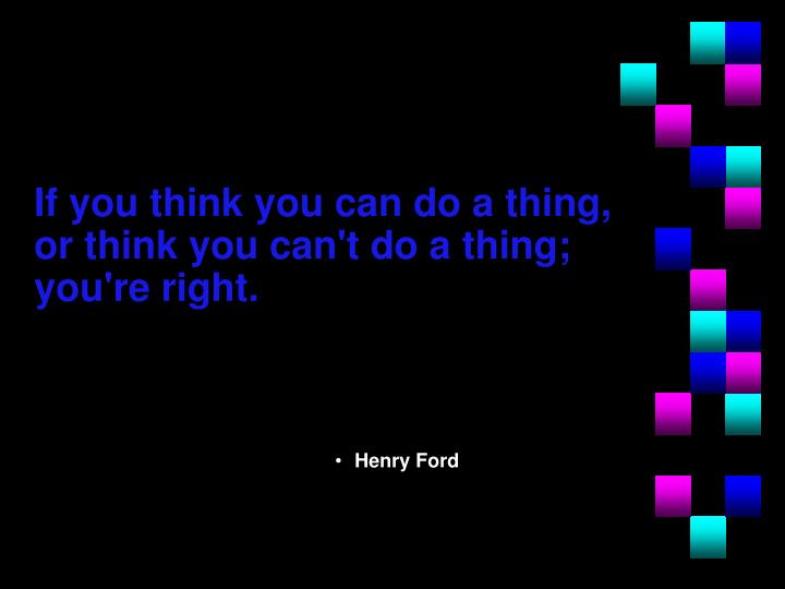 If you think you can do a thing, or think you can't do a thing; you're right.