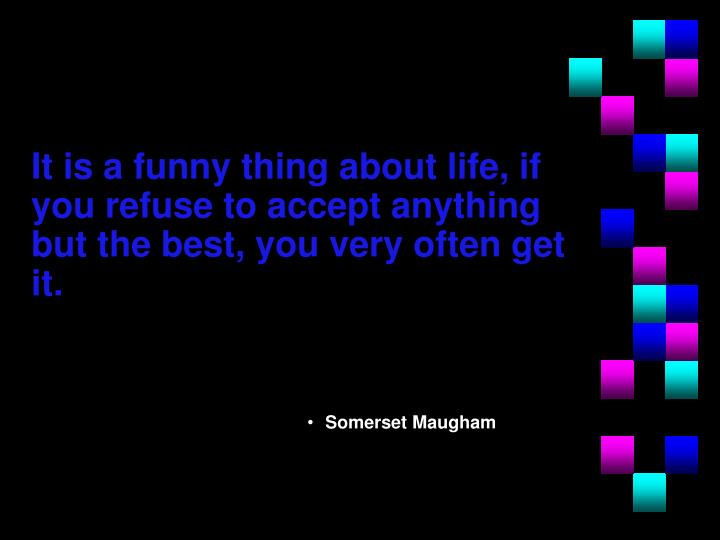 It is a funny thing about life, if you refuse to accept anything but the best, you very often get it.