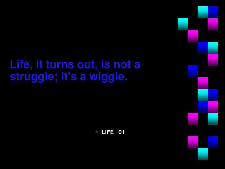 Life, it turns out, is not a struggle; it's a wiggle.