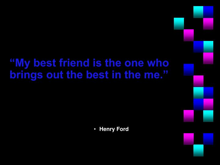 """My best friend is the one who brings out the best in the me."""