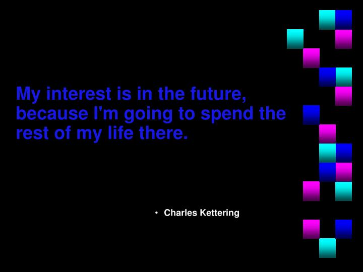 My interest is in the future, because I'm going to spend the rest of my life there.