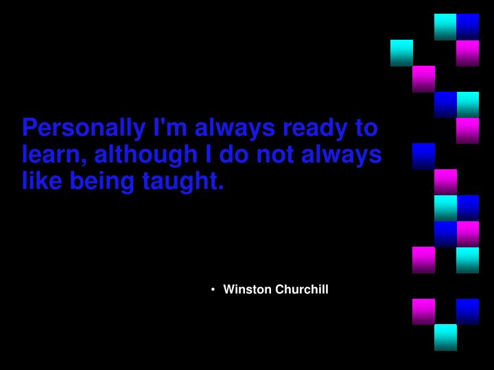 Personally I'm always ready to learn, although I do not always like being taught.