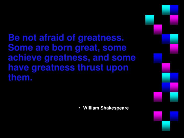 Be not afraid of greatness.  Some are born great, some achieve greatness, and some have greatness thrust upon them.