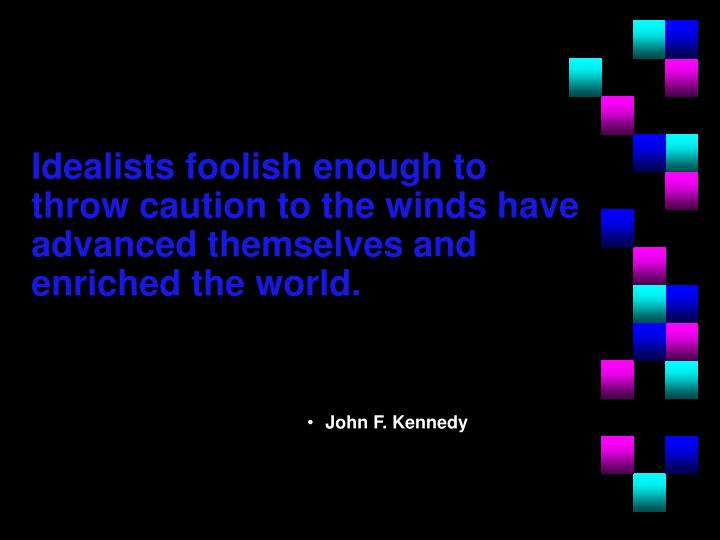 Idealists foolish enough to throw caution to the winds have advanced themselves and enriched the world.