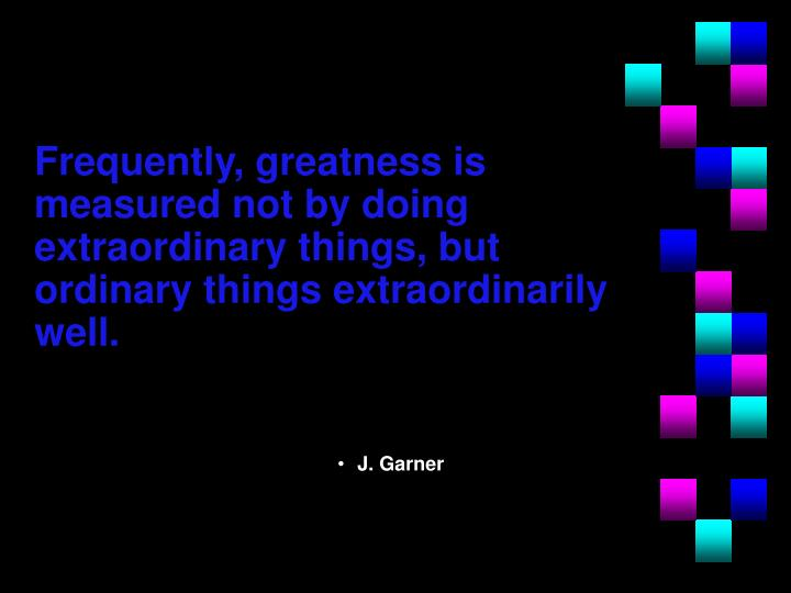 Frequently, greatness is measured not by doing extraordinary things, but ordinary things extraordinarily well.