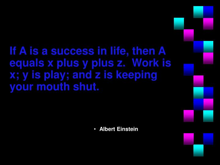 If A is a success in life, then A equals x plus y plus z.  Work is x; y is play; and z is keeping your mouth shut.