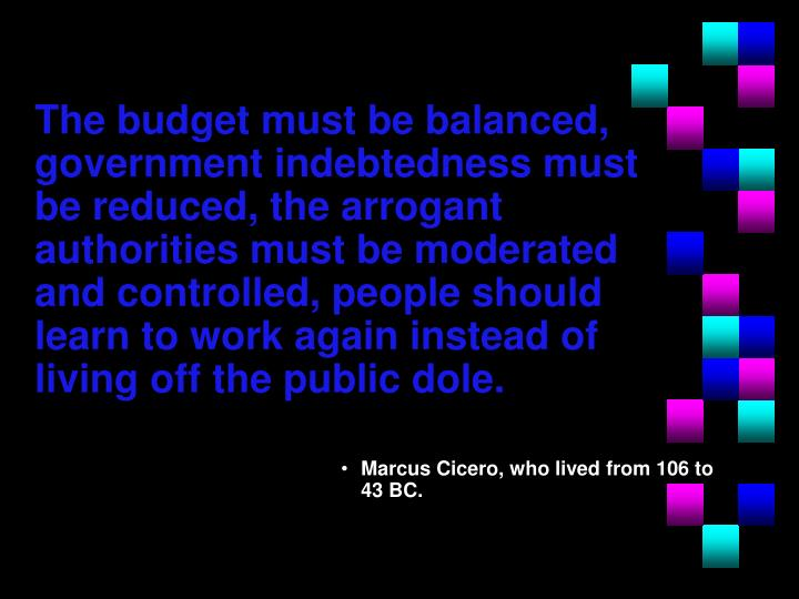 The budget must be balanced, government indebtedness must be reduced, the arrogant authorities must be moderated and controlled, people should learn to work again instead of living off the public dole.