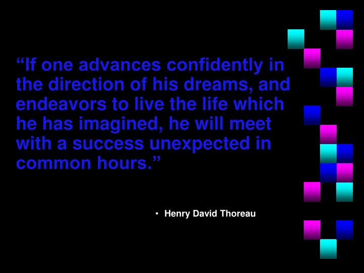 """If one advances confidently in the direction of his dreams, and endeavors to live the life which he has imagined, he will meet with a success unexpected in common hours."""