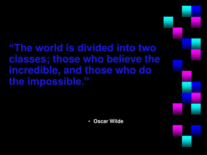 """The world is divided into two classes; those who believe the incredible, and those who do the impossible."""