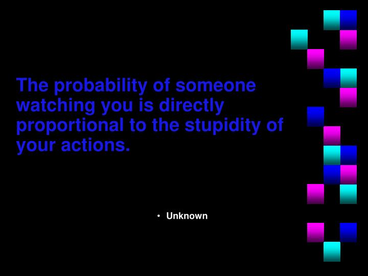 The probability of someone watching you is directly proportional to the stupidity of your actions