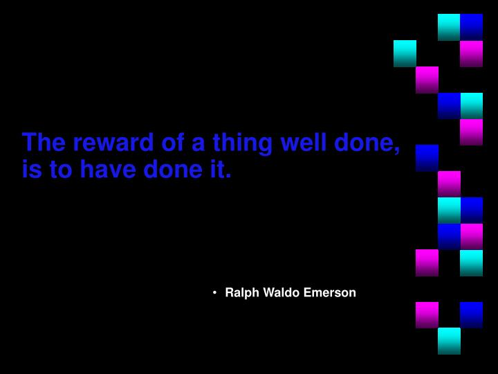 The reward of a thing well done, is to have done it.