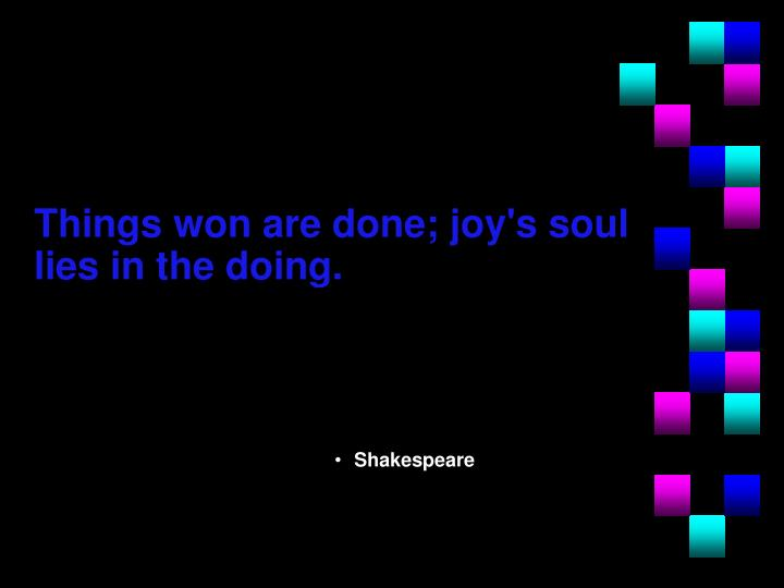 Things won are done; joy's soul lies in the doing.