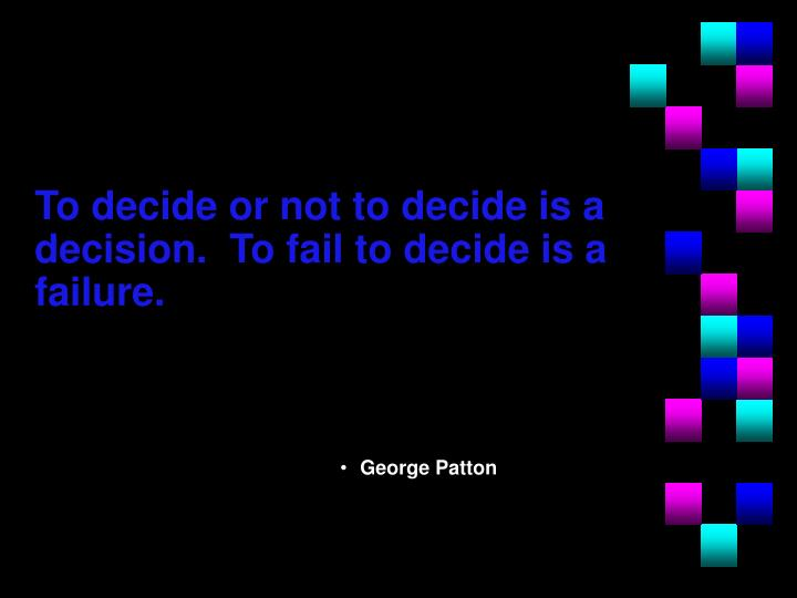 To decide or not to decide is a decision.  To fail to decide is a failure.