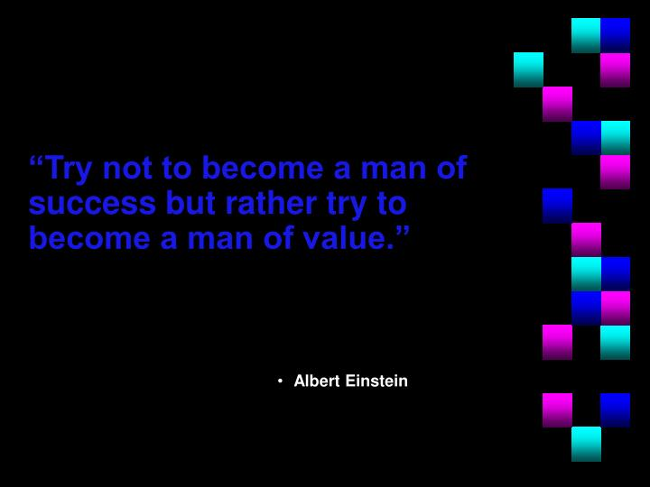 """Try not to become a man of success but rather try to become a man of value."""