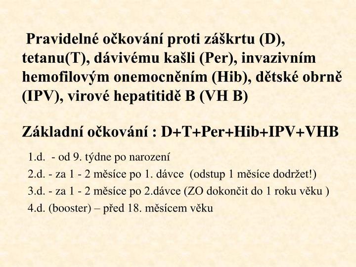 Pravidelné očkování proti záškrtu (D), tetanu(T), dávivému kašli (Per), invazivním hemofilovým onemocněním (Hib), dětské obrně (IPV), virové hepatitidě B (VH B)