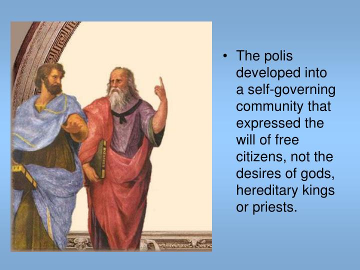 The polis developed into a self-governing community that expressed the will of free citizens, not the desires of gods, hereditary kings or priests.