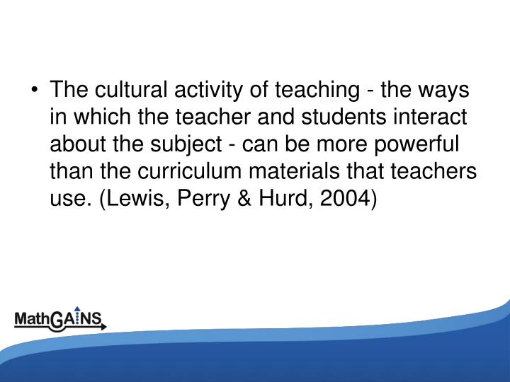 The cultural activity of teaching - the ways in which the teacher and students interact about the subject - can be more powerful than the curriculum materials that teachers use. (Lewis, Perry & Hurd, 2004)