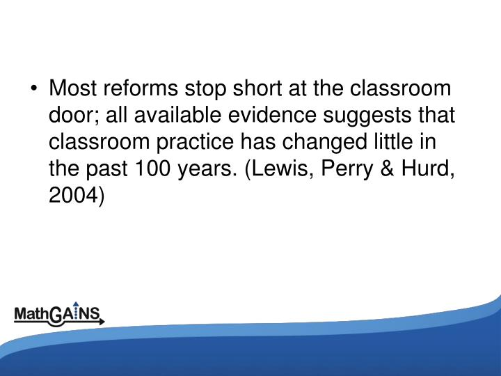 Most reforms stop short at the classroom door; all available evidence suggests that classroom practice has changed little in the past 100 years. (Lewis, Perry & Hurd, 2004)