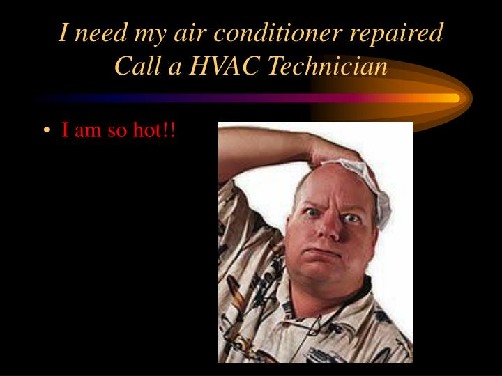 I need my air conditioner repaired Call a HVAC Technician