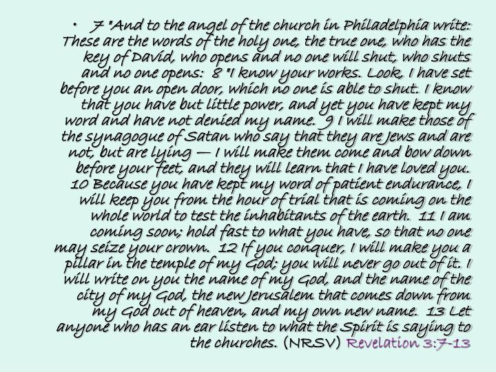 "7 ""And to the angel of the church in Philadelphia write: These are the words of the holy one, the true one, who has the key of David, who opens and no one will shut, who shuts and no one opens:  8 ""I know your works. Look, I have set before you an open door, which no one is able to shut. I know that you have but little power, and yet you have kept my word and have not denied my name.  9 I will make those of the synagogue of Satan who say that they are Jews and are not, but are lying — I will make them come and bow down before your feet, and they will learn that I have loved you.  10 Because you have kept my word of patient endurance, I will keep you from the hour of trial that is coming on the whole world to test the inhabitants of the earth.  11 I am coming soon; hold fast to what you have, so that no one may seize your crown.  12 If you conquer, I will make you a pillar in the temple of my God; you will never go out of it. I will write on you the name of my God, and the name of the city of my God, the new Jerusalem that comes down from my God out of heaven, and my own new name.  13 Let anyone who has an ear listen to what the Spirit is saying to the churches."