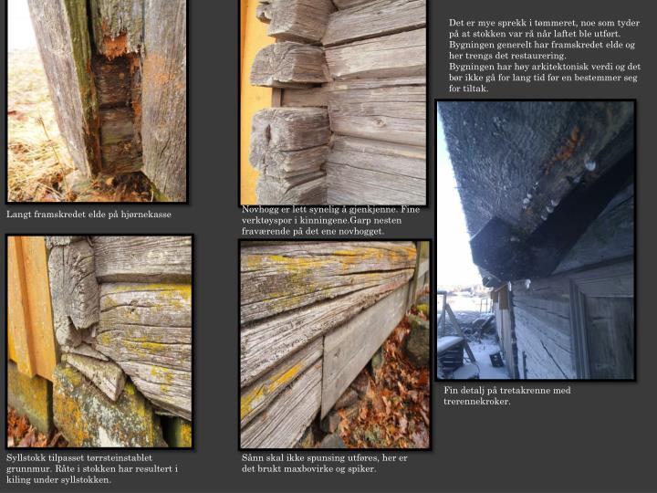 Det er mye sprekk i tømmeret, noe som tyder på at stokken var rå når laftet ble utført.