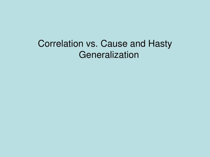 Correlation vs. Cause and Hasty Generalization