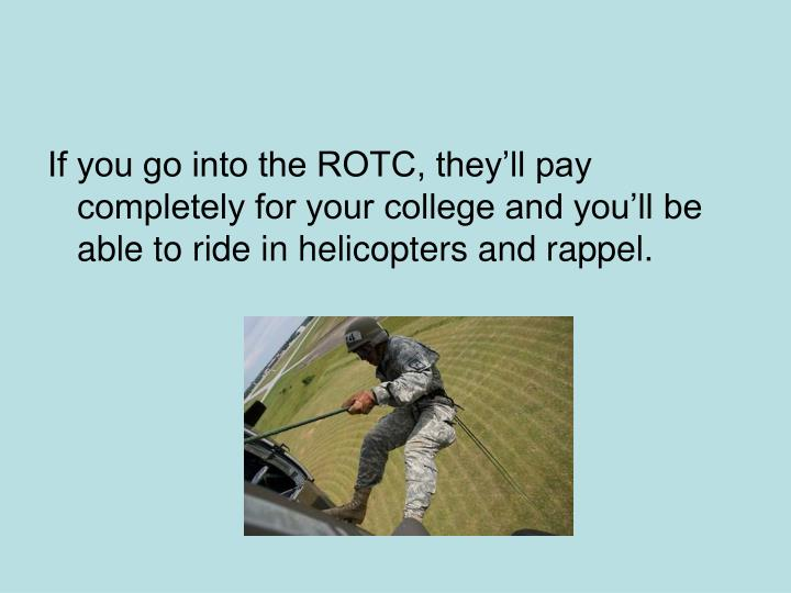 If you go into the ROTC, they'll pay  completely for your college and you'll be able to ride in helicopters and rappel.