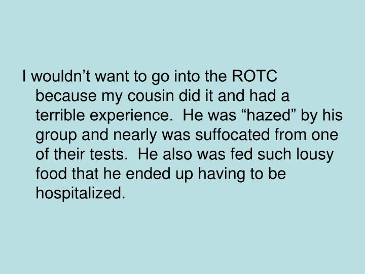 "I wouldn't want to go into the ROTC because my cousin did it and had a terrible experience.  He was ""hazed"" by his group and nearly was suffocated from one of their tests.  He also was fed such lousy food that he ended up having to be hospitalized."