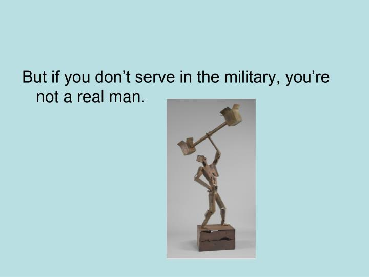 But if you don't serve in the military, you're not a real man.