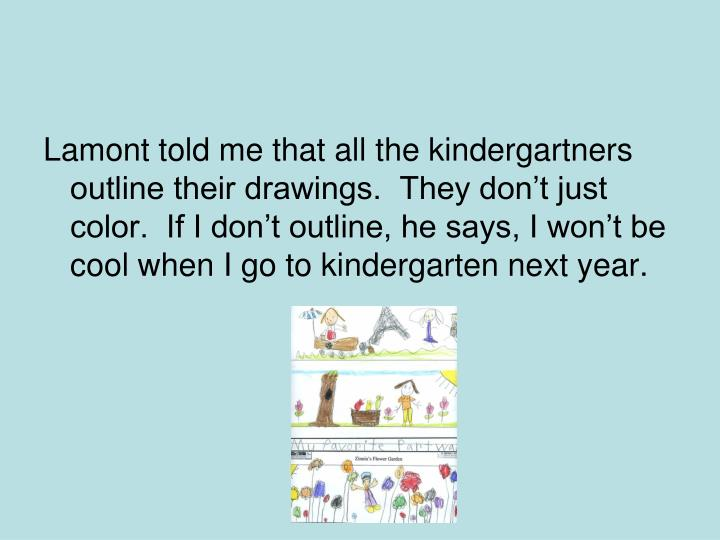 Lamont told me that all the kindergartners outline their drawings.  They dont just color.  If I dont outline, he says, I wont be cool when I go to kindergarten next year.