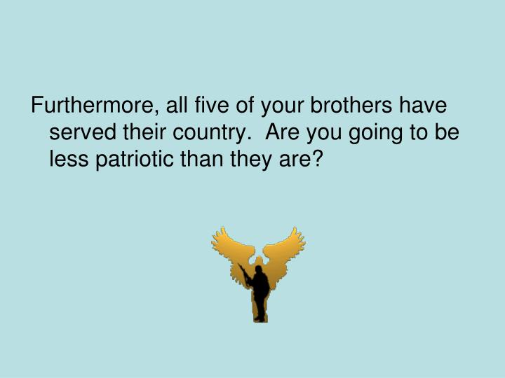 Furthermore, all five of your brothers have served their country.  Are you going to be less patriotic than they are?