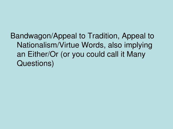 Bandwagon/Appeal to Tradition, Appeal to Nationalism/Virtue Words, also implying an Either/Or (or you could call it Many Questions)