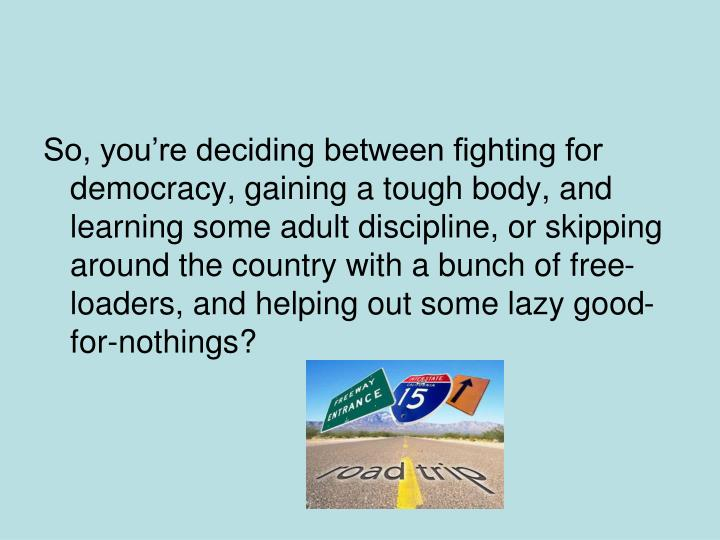 So, you're deciding between fighting for democracy, gaining a tough body, and learning some adult discipline, or skipping around the country with a bunch of free-loaders, and helping out some lazy good-for-nothings?