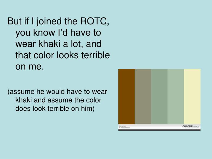 But if I joined the ROTC, you know Id have to wear khaki a lot, and that color looks terrible on me.