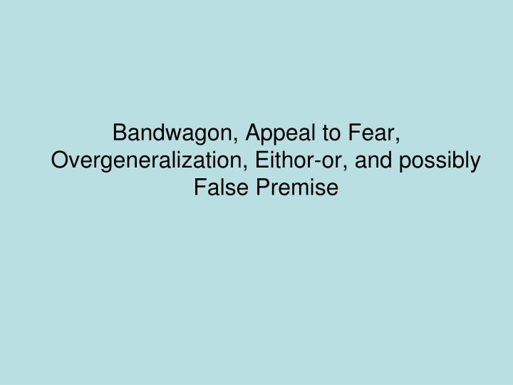 Bandwagon, Appeal to Fear, Overgeneralization, Eithor-or, and possibly False Premise